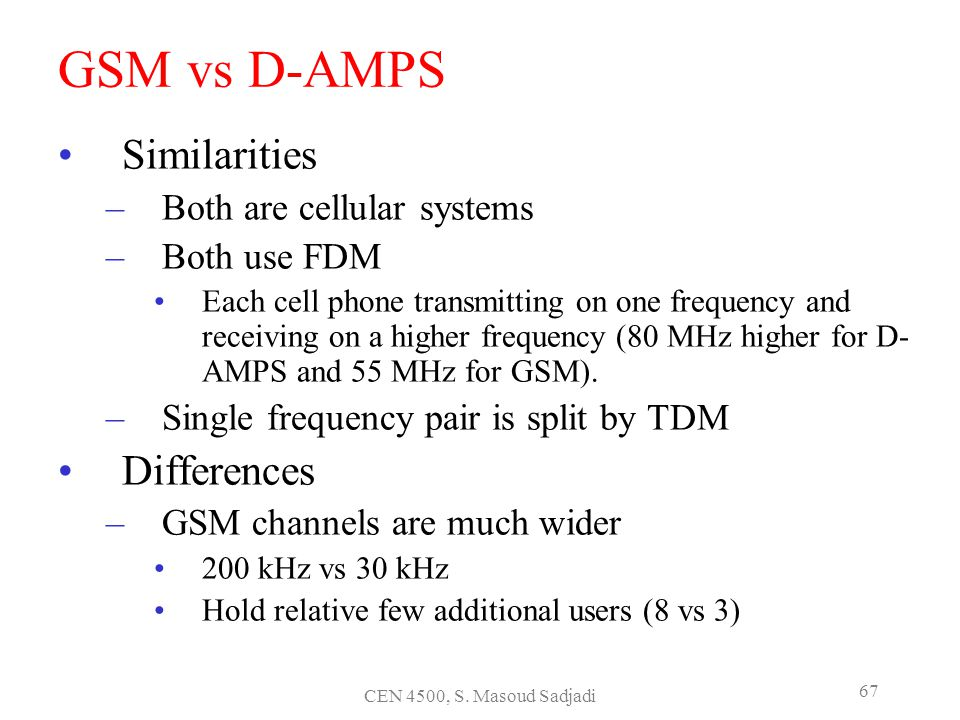 CEN 4500, S. Masoud Sadjadi 67 GSM vs D-AMPS Similarities –Both are cellular systems –Both use FDM Each cell phone transmitting on one frequency and r