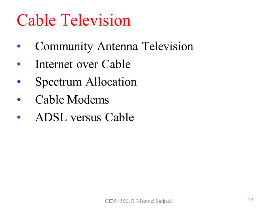 CEN 4500, S. Masoud Sadjadi 73 Cable Television Community Antenna Television Internet over Cable Spectrum Allocation Cable Modems ADSL versus Cable