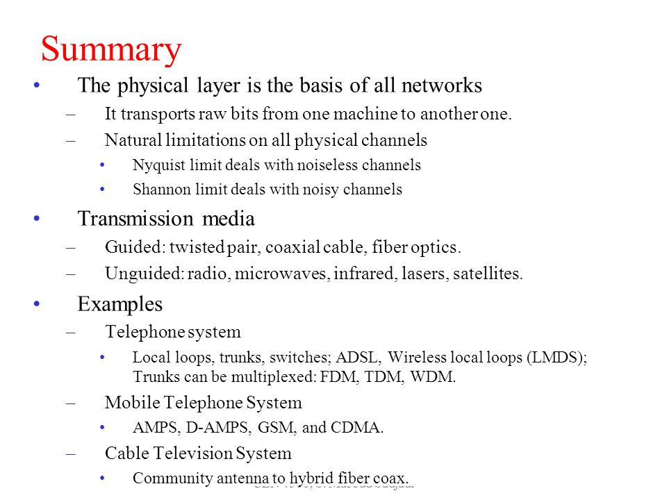 CEN 4500, S. Masoud Sadjadi 80 Summary The physical layer is the basis of all networks –It transports raw bits from one machine to another one. –Natur