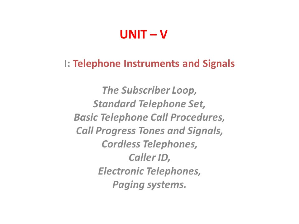 UNIT – V I: Telephone Instruments and Signals The Subscriber Loop, Standard Telephone Set, Basic Telephone Call Procedures, Call Progress Tones and Signals, Cordless Telephones, Caller ID, Electronic Telephones, Paging systems.