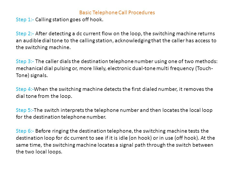Basic Telephone Call Procedures Step 1:- Calling station goes off hook. Step 2:- After detecting a dc current flow on the loop, the switching machine
