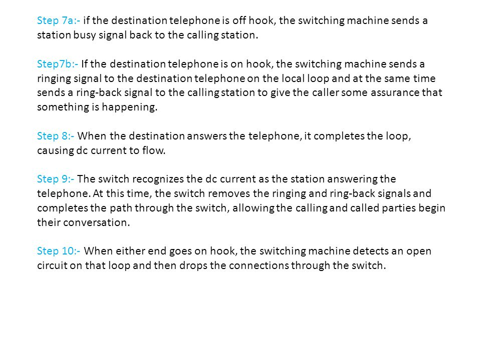 Step 7a:- if the destination telephone is off hook, the switching machine sends a station busy signal back to the calling station. Step7b:- If the des
