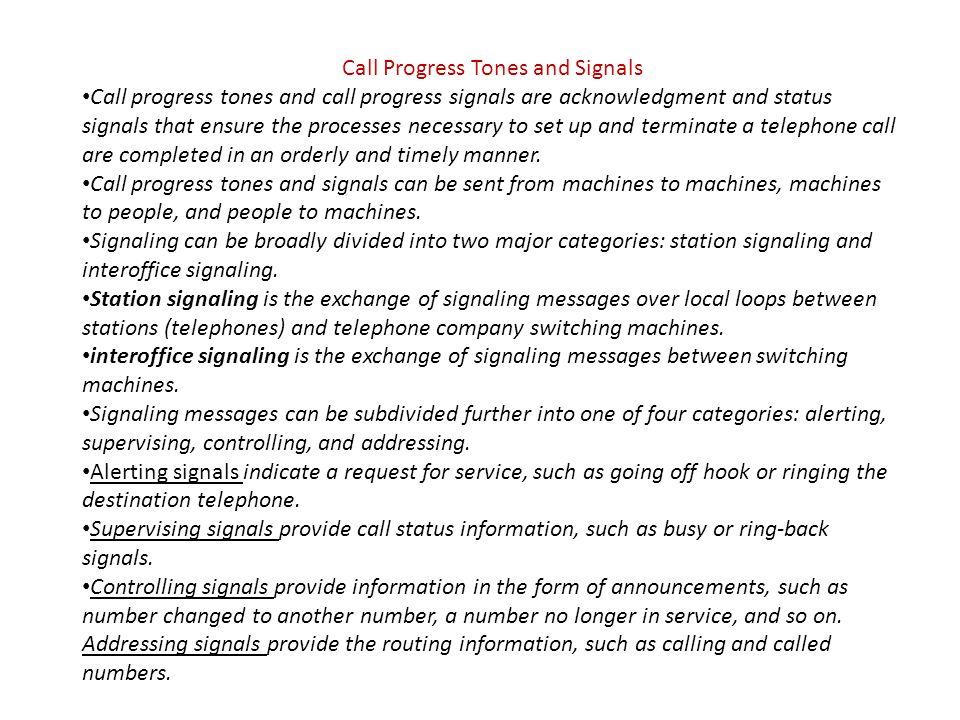 Call Progress Tones and Signals Call progress tones and call progress signals are acknowledgment and status signals that ensure the processes necessar