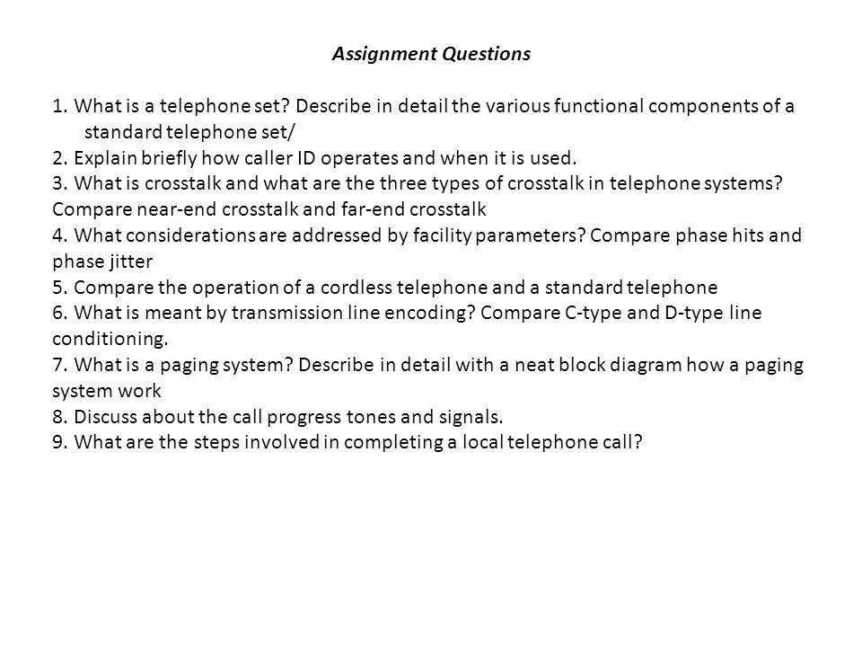 Assignment Questions 1. What is a telephone set? Describe in detail the various functional components of a standard telephone set/ 2. Explain briefly