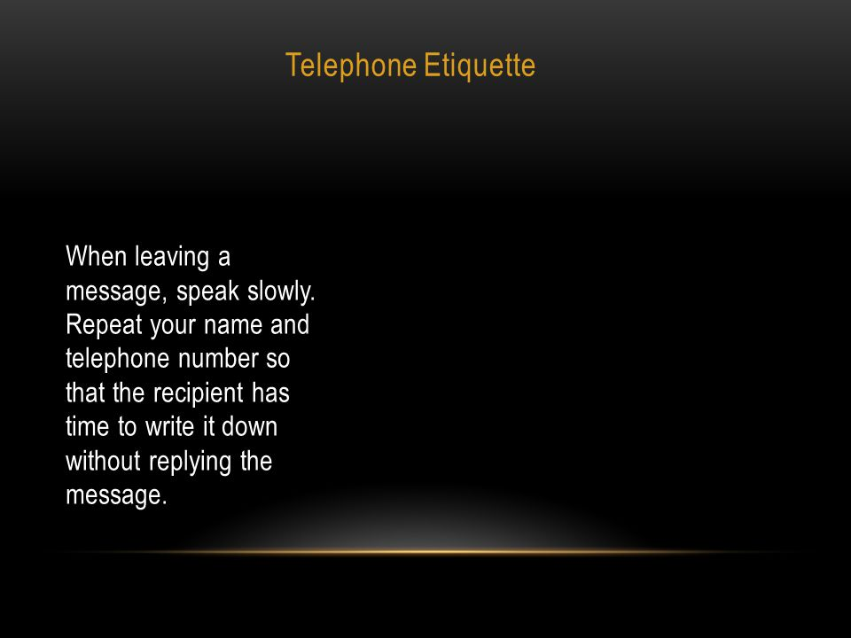 Telephone Etiquette When leaving a message, speak slowly. Repeat your name and telephone number so that the recipient has time to write it down withou