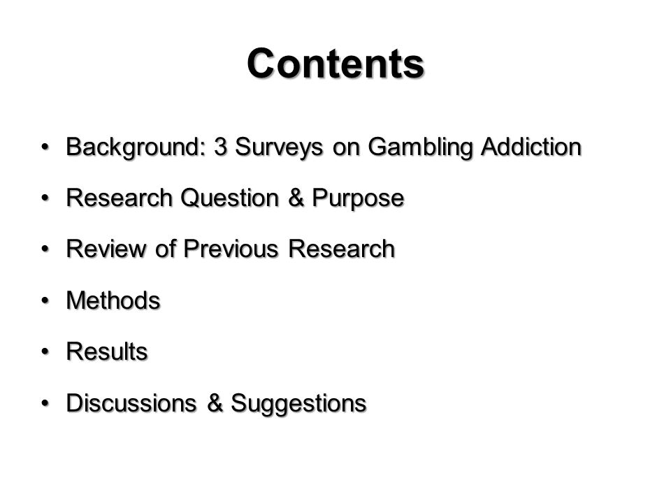 Contents Background: 3 Surveys on Gambling AddictionBackground: 3 Surveys on Gambling Addiction Research Question & PurposeResearch Question & Purpose Review of Previous ResearchReview of Previous Research MethodsMethods ResultsResults Discussions & SuggestionsDiscussions & Suggestions