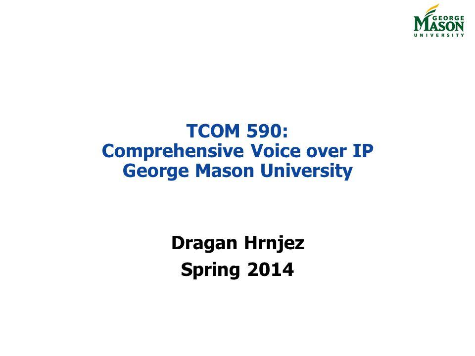 TCOM 590: Comprehensive Voice over IP George Mason University Dragan Hrnjez Spring 2014