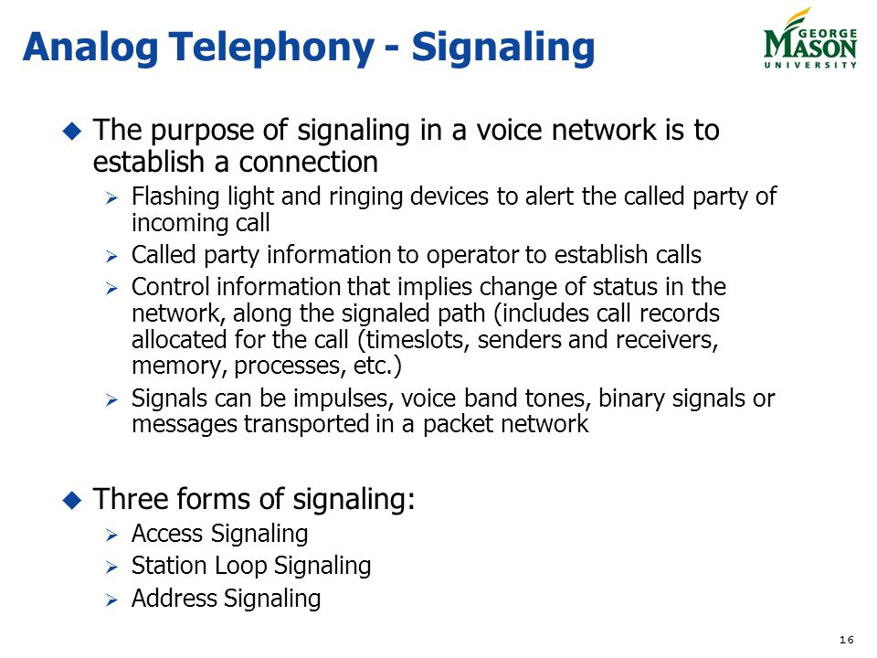 16 Analog Telephony - Signaling The purpose of signaling in a voice network is to establish a connection Flashing light and ringing devices to alert t
