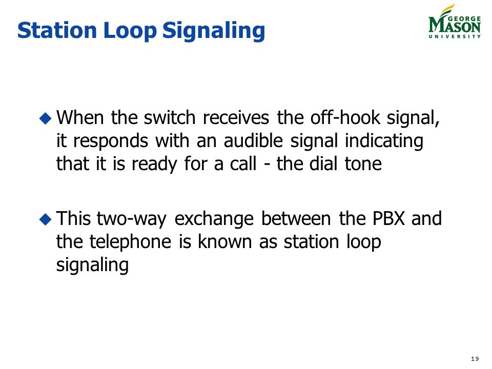 19 Station Loop Signaling When the switch receives the off-hook signal, it responds with an audible signal indicating that it is ready for a call - th