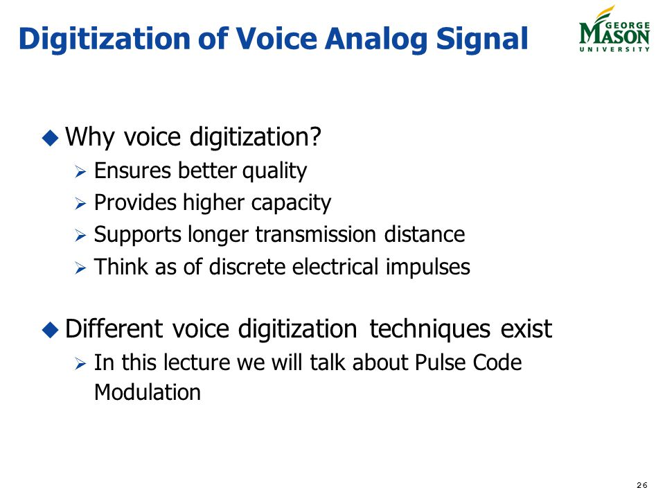26 Digitization of Voice Analog Signal Why voice digitization? Ensures better quality Provides higher capacity Supports longer transmission distance T