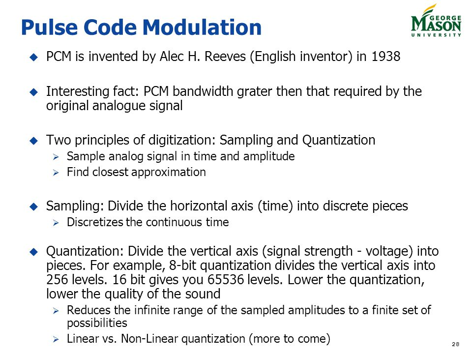 28 Pulse Code Modulation PCM is invented by Alec H. Reeves (English inventor) in 1938 Interesting fact: PCM bandwidth grater then that required by the