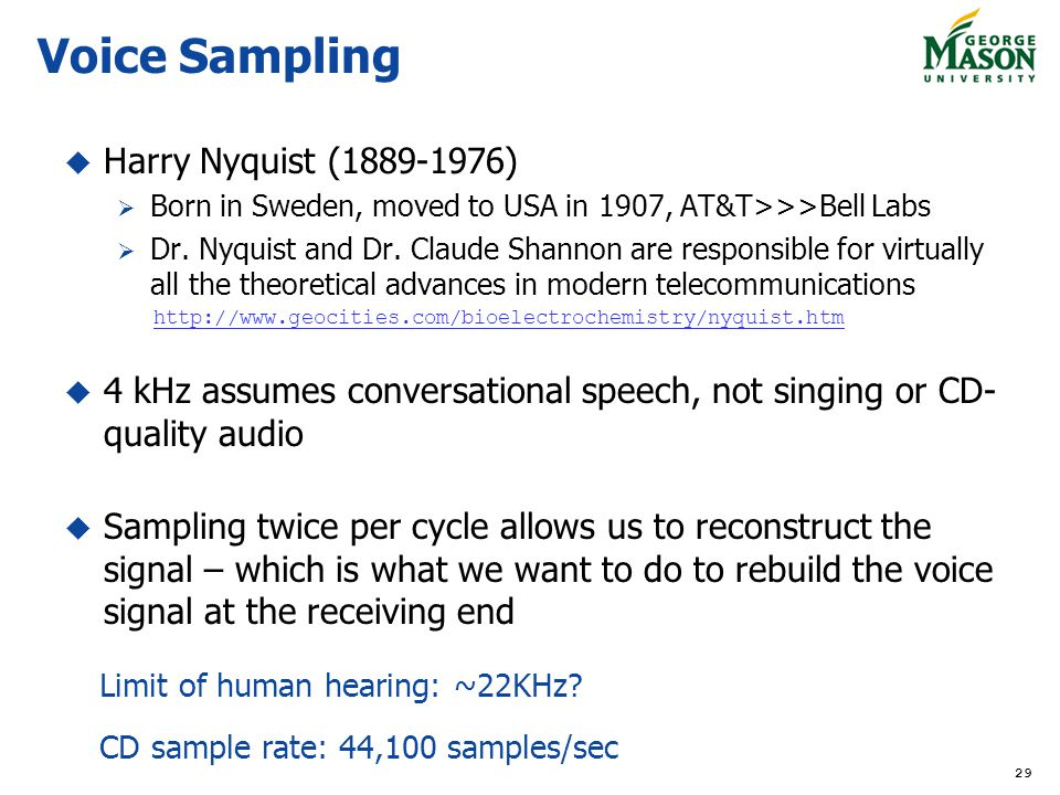 29 Voice Sampling Harry Nyquist (1889-1976) Born in Sweden, moved to USA in 1907, AT&T>>>Bell Labs Dr. Nyquist and Dr. Claude Shannon are responsible