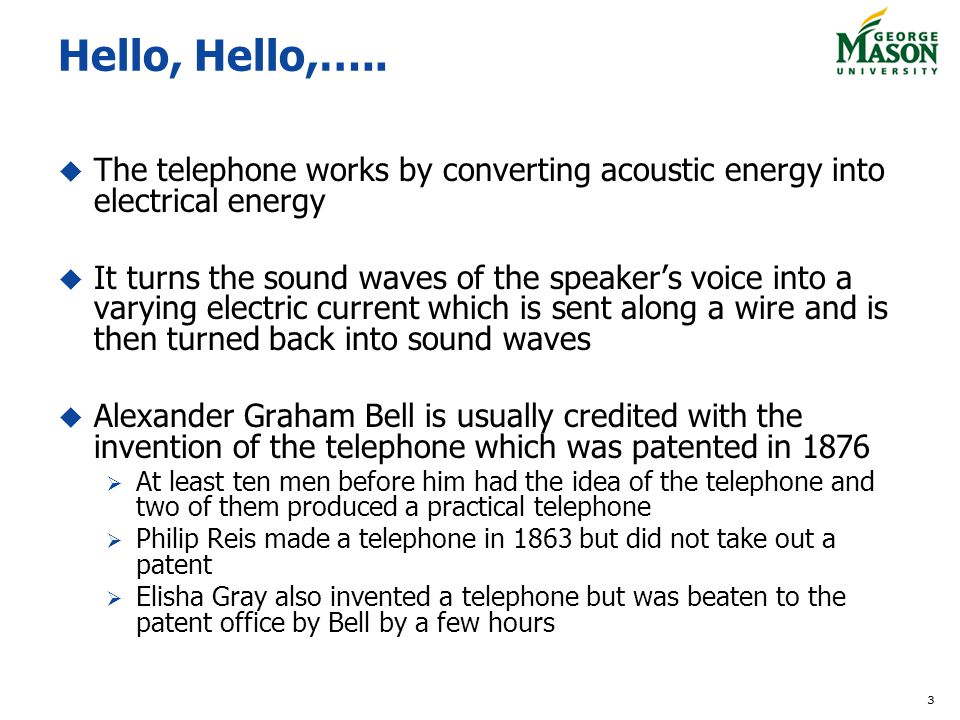 3 Hello, Hello,….. The telephone works by converting acoustic energy into electrical energy It turns the sound waves of the speakers voice into a vary