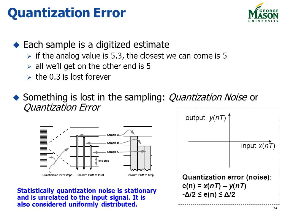 34 Quantization Error Each sample is a digitized estimate if the analog value is 5.3, the closest we can come is 5 all well get on the other end is 5 the 0.3 is lost forever Something is lost in the sampling: Quantization Noise or Quantization Error Quantization error (noise): e(n) = x(nT) – y(nT) -Δ/2 e(n) Δ/2 input x(nT) output y(nT) Statistically quantization noise is stationary and is unrelated to the input signal.