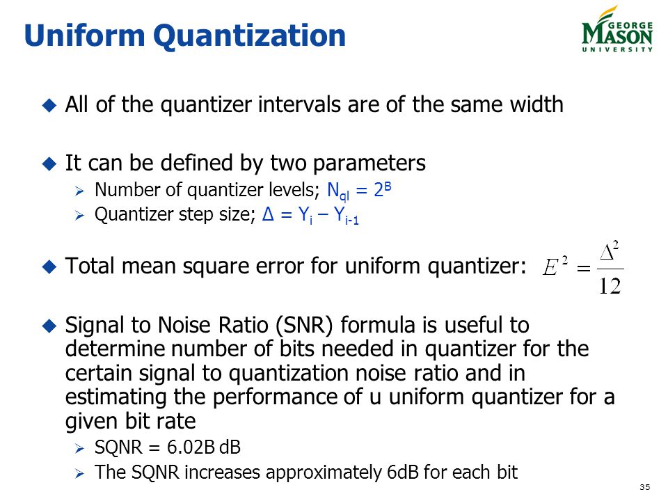 35 All of the quantizer intervals are of the same width It can be defined by two parameters Number of quantizer levels; N ql = 2 B Quantizer step size