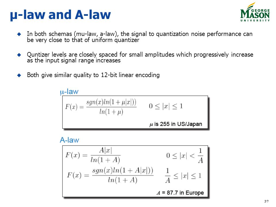 37 μ-law and A-law In both schemas (mu-law, a-law), the signal to quantization noise performance can be very close to that of uniform quantizer Quntizer levels are closely spaced for small amplitudes which progressively increase as the input signal range increases Both give similar quality to 12-bit linear encoding