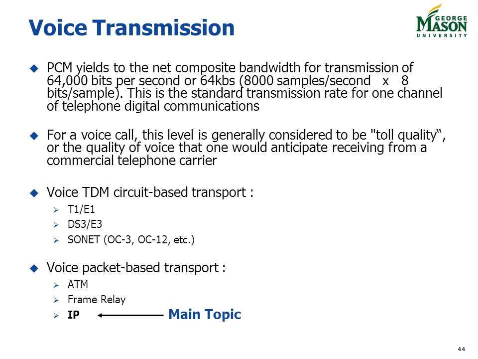 44 Voice Transmission PCM yields to the net composite bandwidth for transmission of 64,000 bits per second or 64kbs (8000 samples/second x 8 bits/sample).