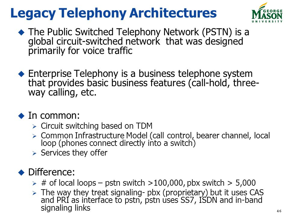 46 Legacy Telephony Architectures The Public Switched Telephony Network (PSTN) is a global circuit-switched network that was designed primarily for voice traffic Enterprise Telephony is a business telephone system that provides basic business features (call-hold, three- way calling, etc.