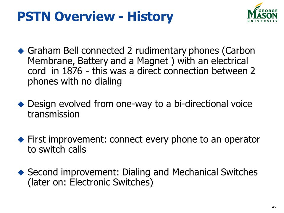 47 PSTN Overview - History Graham Bell connected 2 rudimentary phones (Carbon Membrane, Battery and a Magnet ) with an electrical cord in 1876 - this was a direct connection between 2 phones with no dialing Design evolved from one-way to a bi-directional voice transmission First improvement: connect every phone to an operator to switch calls Second improvement: Dialing and Mechanical Switches (later on: Electronic Switches)