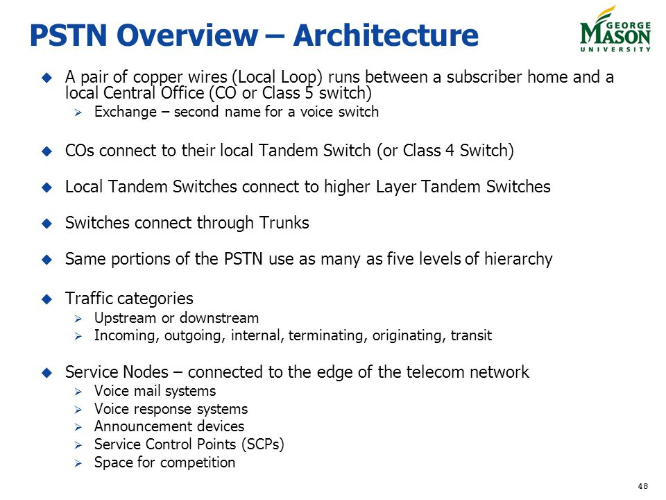 48 PSTN Overview – Architecture A pair of copper wires (Local Loop) runs between a subscriber home and a local Central Office (CO or Class 5 switch) Exchange – second name for a voice switch COs connect to their local Tandem Switch (or Class 4 Switch) Local Tandem Switches connect to higher Layer Tandem Switches Switches connect through Trunks Same portions of the PSTN use as many as five levels of hierarchy Traffic categories Upstream or downstream Incoming, outgoing, internal, terminating, originating, transit Service Nodes – connected to the edge of the telecom network Voice mail systems Voice response systems Announcement devices Service Control Points (SCPs) Space for competition