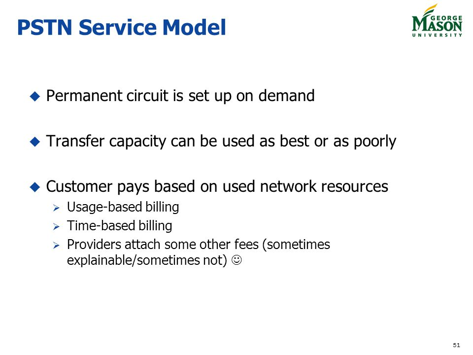 51 PSTN Service Model Permanent circuit is set up on demand Transfer capacity can be used as best or as poorly Customer pays based on used network res
