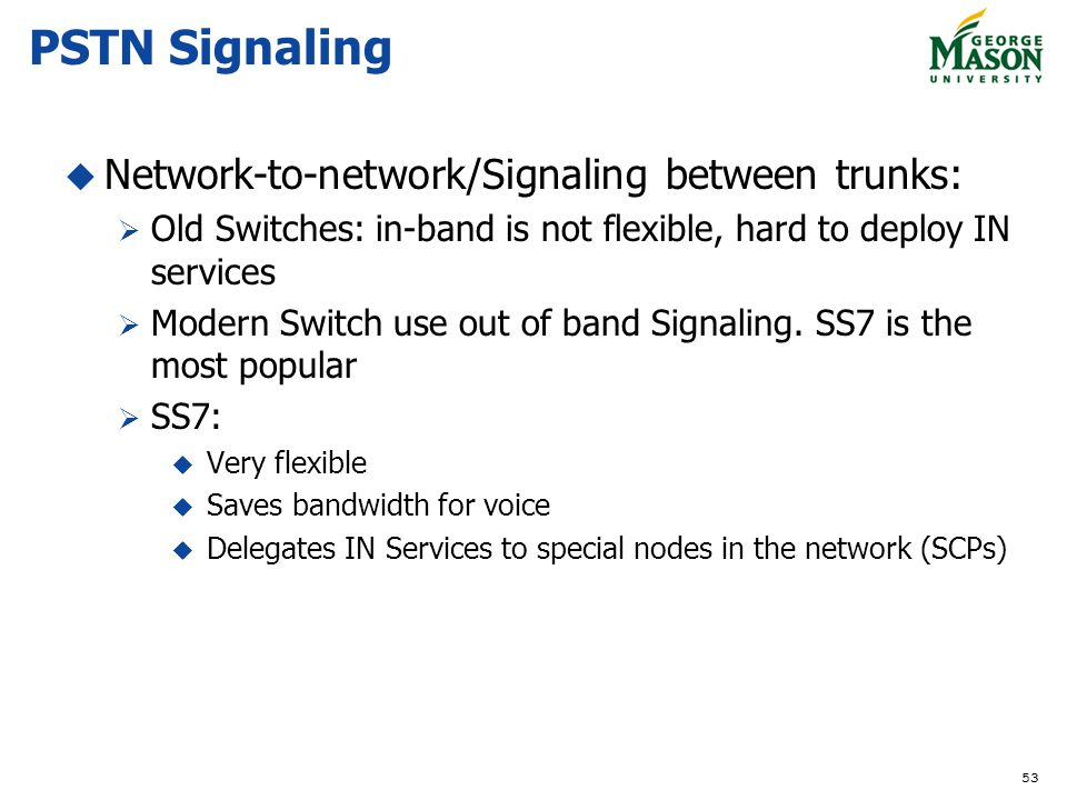 53 PSTN Signaling Network-to-network/Signaling between trunks: Old Switches: in-band is not flexible, hard to deploy IN services Modern Switch use out