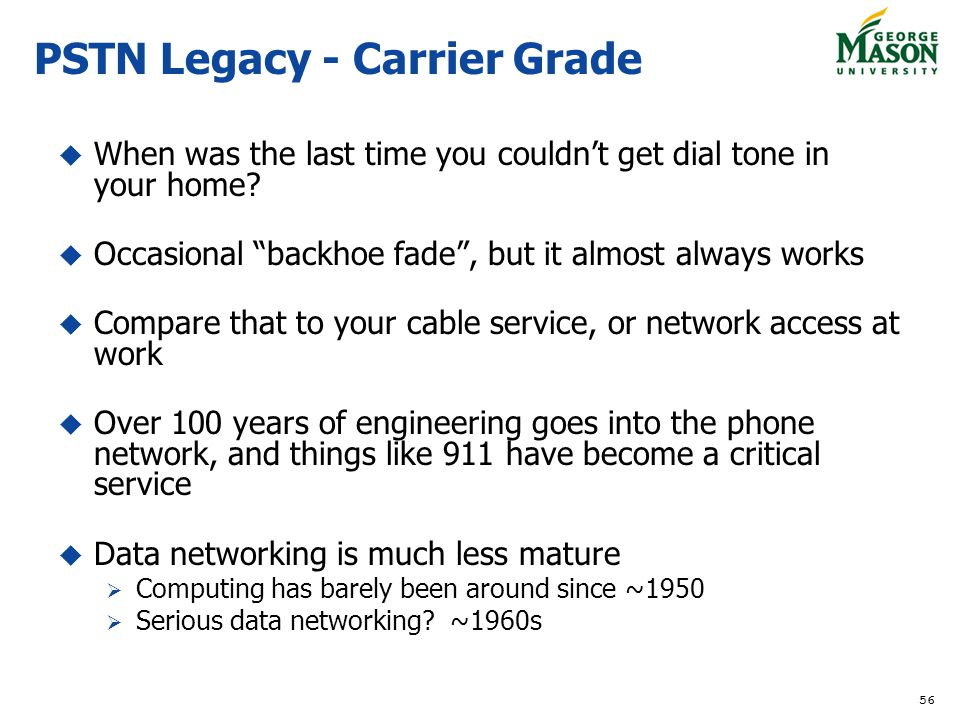 56 PSTN Legacy - Carrier Grade When was the last time you couldnt get dial tone in your home? Occasional backhoe fade, but it almost always works Comp