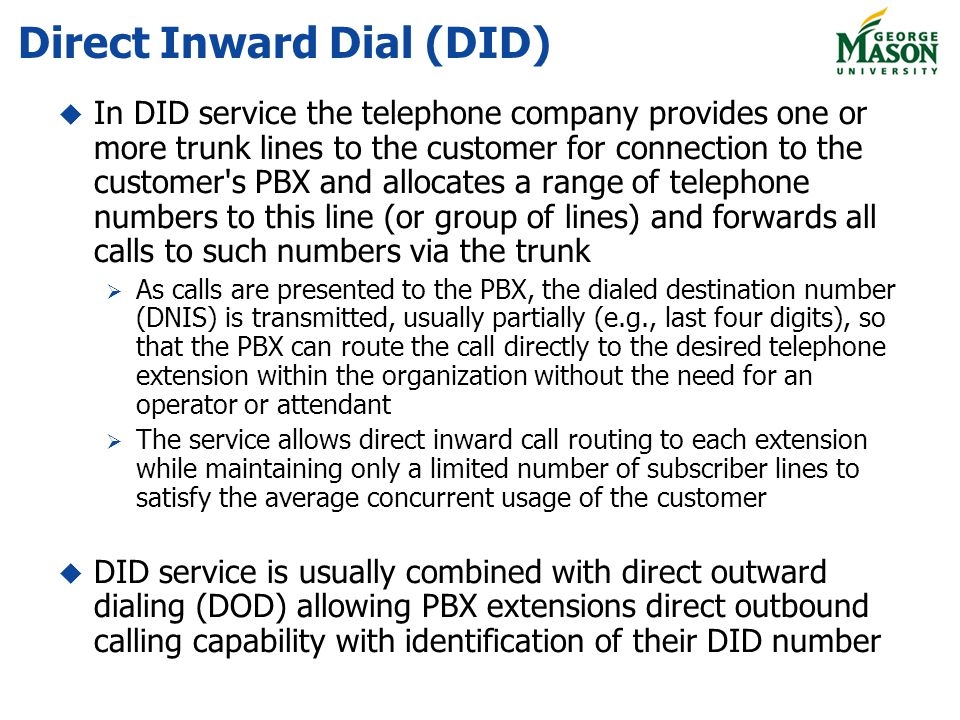 Direct Inward Dial (DID) In DID service the telephone company provides one or more trunk lines to the customer for connection to the customer s PBX and allocates a range of telephone numbers to this line (or group of lines) and forwards all calls to such numbers via the trunk As calls are presented to the PBX, the dialed destination number (DNIS) is transmitted, usually partially (e.g., last four digits), so that the PBX can route the call directly to the desired telephone extension within the organization without the need for an operator or attendant The service allows direct inward call routing to each extension while maintaining only a limited number of subscriber lines to satisfy the average concurrent usage of the customer DID service is usually combined with direct outward dialing (DOD) allowing PBX extensions direct outbound calling capability with identification of their DID number