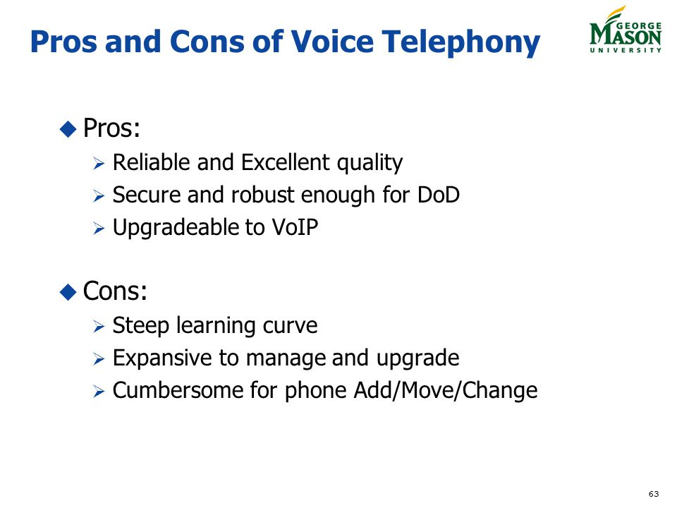 63 Pros and Cons of Voice Telephony Pros: Reliable and Excellent quality Secure and robust enough for DoD Upgradeable to VoIP Cons: Steep learning curve Expansive to manage and upgrade Cumbersome for phone Add/Move/Change