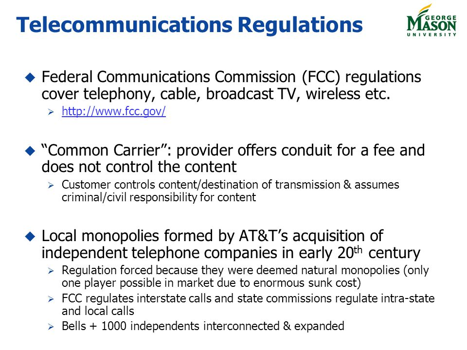 Telecommunications Regulations Federal Communications Commission (FCC) regulations cover telephony, cable, broadcast TV, wireless etc. http://www.fcc.