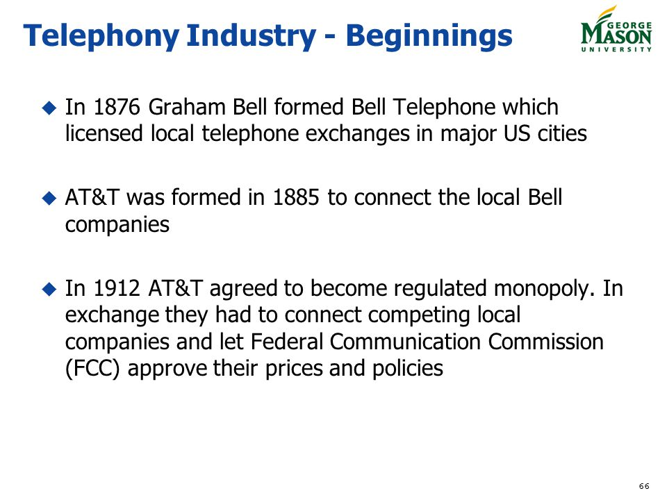 In 1876 Graham Bell formed Bell Telephone which licensed local telephone exchanges in major US cities AT&T was formed in 1885 to connect the local Bell companies In 1912 AT&T agreed to become regulated monopoly.