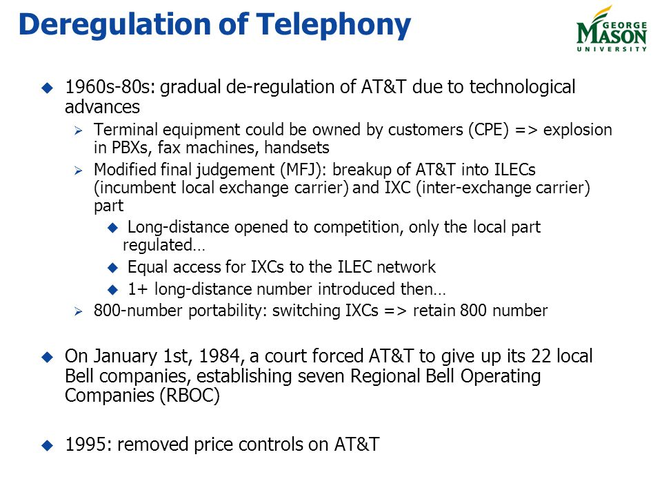 Deregulation of Telephony 1960s-80s: gradual de-regulation of AT&T due to technological advances Terminal equipment could be owned by customers (CPE) => explosion in PBXs, fax machines, handsets Modified final judgement (MFJ): breakup of AT&T into ILECs (incumbent local exchange carrier) and IXC (inter-exchange carrier) part Long-distance opened to competition, only the local part regulated… Equal access for IXCs to the ILEC network 1+ long-distance number introduced then… 800-number portability: switching IXCs => retain 800 number On January 1st, 1984, a court forced AT&T to give up its 22 local Bell companies, establishing seven Regional Bell Operating Companies (RBOC) 1995: removed price controls on AT&T