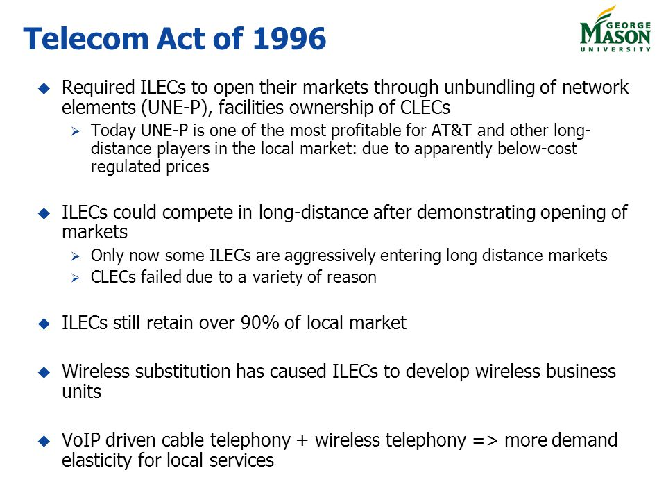 Telecom Act of 1996 Required ILECs to open their markets through unbundling of network elements (UNE-P), facilities ownership of CLECs Today UNE-P is one of the most profitable for AT&T and other long- distance players in the local market: due to apparently below-cost regulated prices ILECs could compete in long-distance after demonstrating opening of markets Only now some ILECs are aggressively entering long distance markets CLECs failed due to a variety of reason ILECs still retain over 90% of local market Wireless substitution has caused ILECs to develop wireless business units VoIP driven cable telephony + wireless telephony => more demand elasticity for local services
