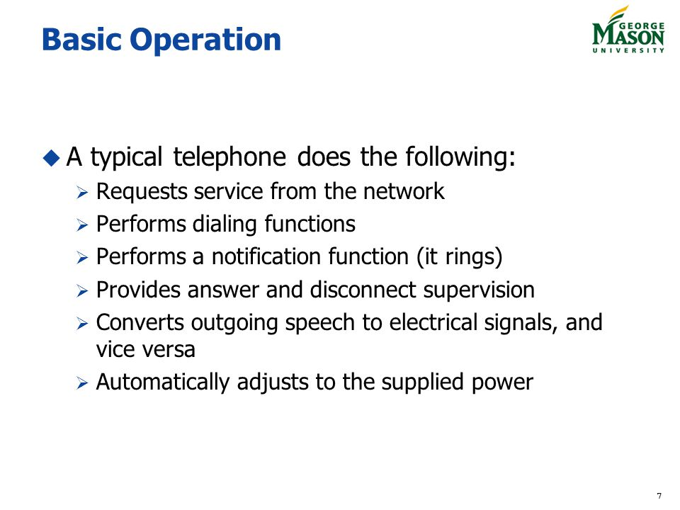 7 Basic Operation A typical telephone does the following: Requests service from the network Performs dialing functions Performs a notification function (it rings) Provides answer and disconnect supervision Converts outgoing speech to electrical signals, and vice versa Automatically adjusts to the supplied power