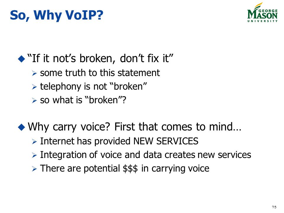 75 So, Why VoIP? If it nots broken, dont fix it some truth to this statement telephony is not broken so what is broken? Why carry voice? First that co