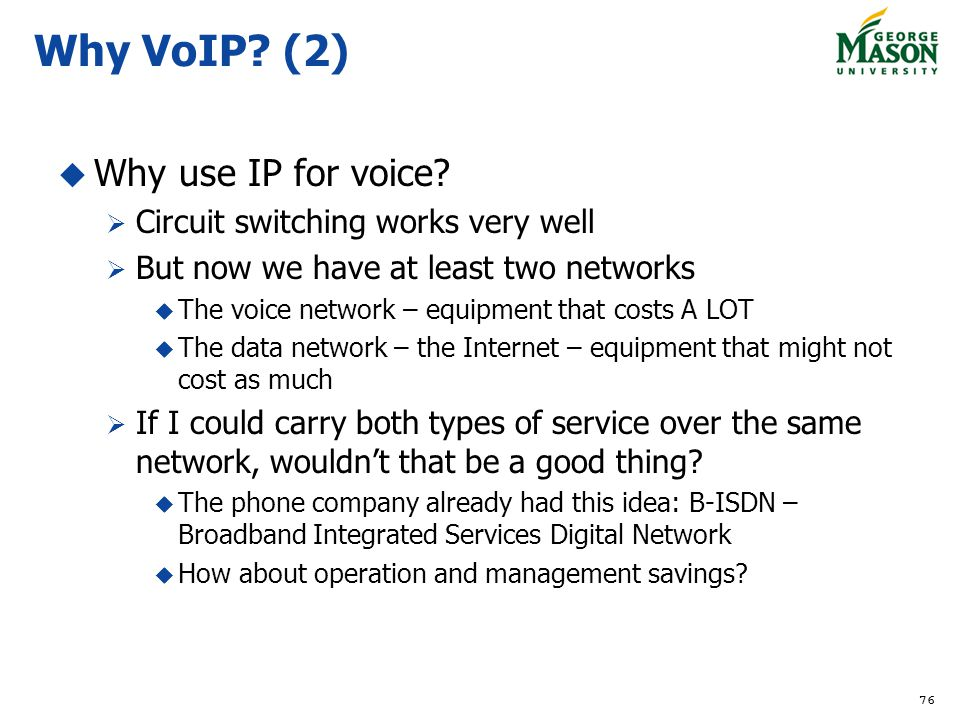 76 Why VoIP? (2) Why use IP for voice? Circuit switching works very well But now we have at least two networks The voice network – equipment that cost