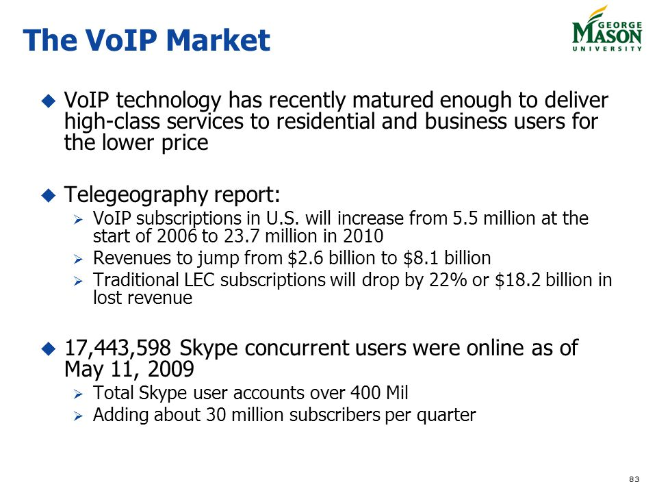 83 The VoIP Market VoIP technology has recently matured enough to deliver high-class services to residential and business users for the lower price Te