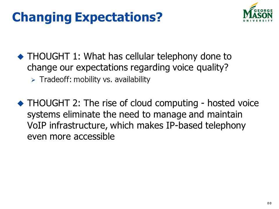 88 Changing Expectations? THOUGHT 1: What has cellular telephony done to change our expectations regarding voice quality? Tradeoff: mobility vs. avail
