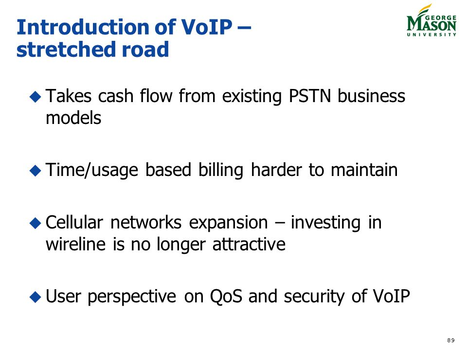 89 Introduction of VoIP – stretched road Takes cash flow from existing PSTN business models Time/usage based billing harder to maintain Cellular netwo