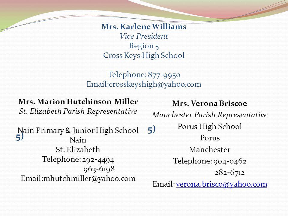 Mrs. Karlene Williams Vice President Region 5 Cross Keys High School Telephone: 877-9950 Email:crosskeyshigh@yahoo.com 5) Mrs. Marion Hutchinson-Mille