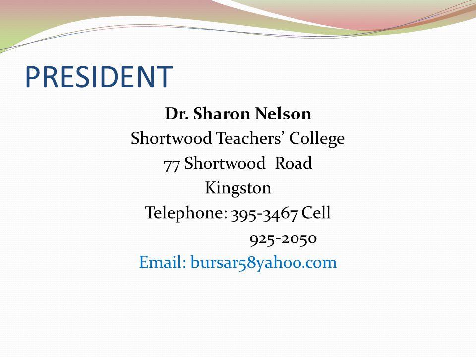 PRESIDENT Dr. Sharon Nelson Shortwood Teachers College 77 Shortwood Road Kingston Telephone: 395-3467 Cell 925-2050 Email: bursar58yahoo.com