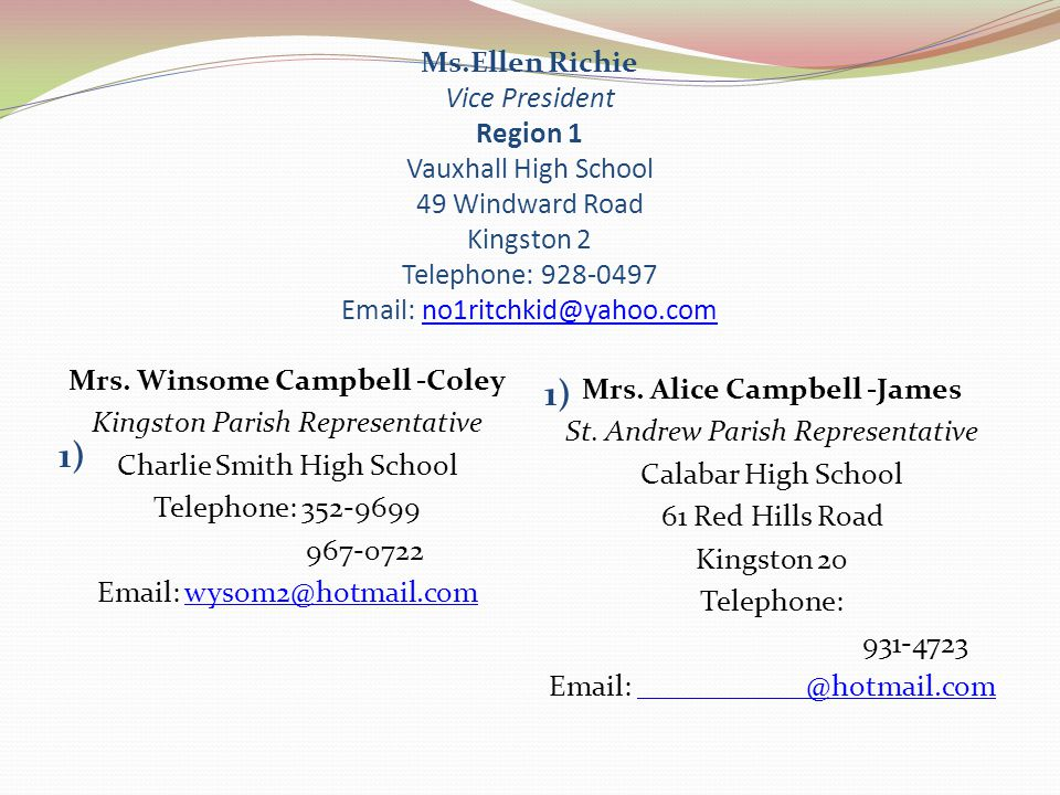 Ms.Ellen Richie Vice President Region 1 Vauxhall High School 49 Windward Road Kingston 2 Telephone: 928-0497 Email: no1ritchkid@yahoo.comno1ritchkid@y