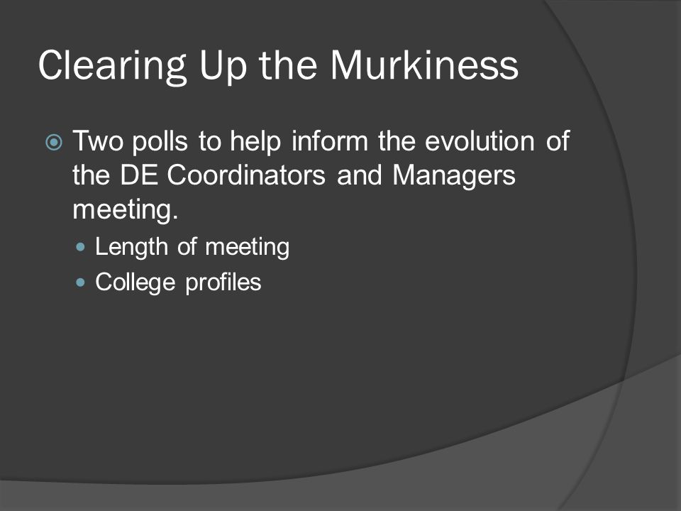 Clearing Up the Murkiness Two polls to help inform the evolution of the DE Coordinators and Managers meeting. Length of meeting College profiles