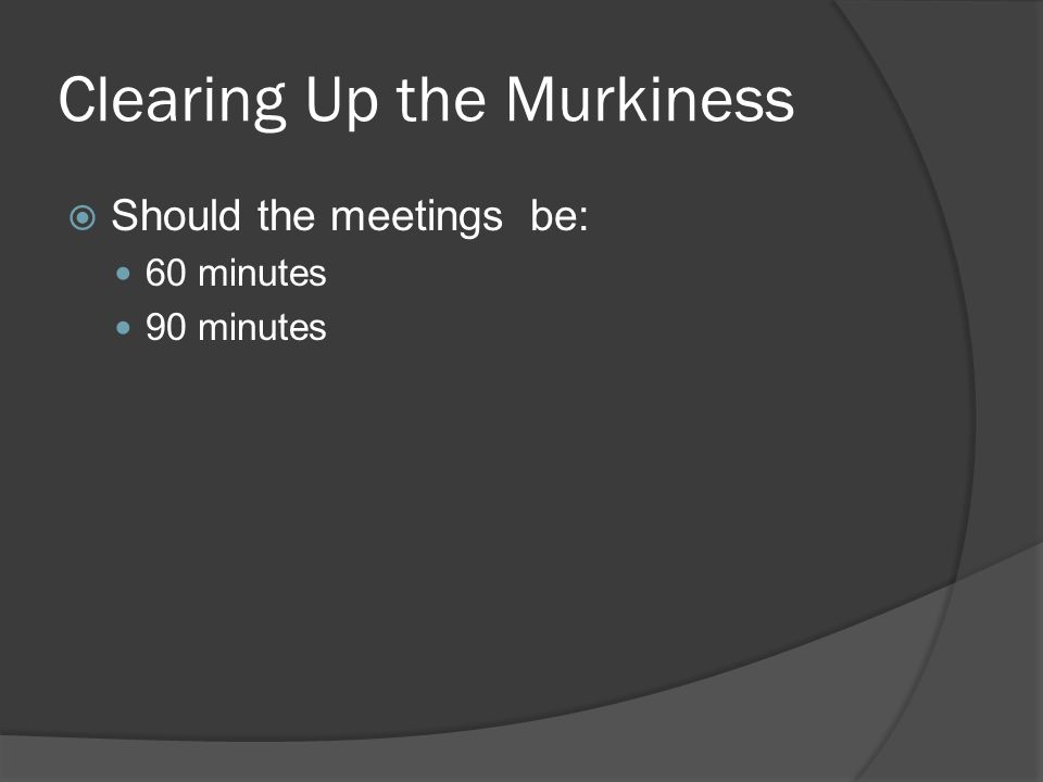 Clearing Up the Murkiness Should the meetings be: 60 minutes 90 minutes
