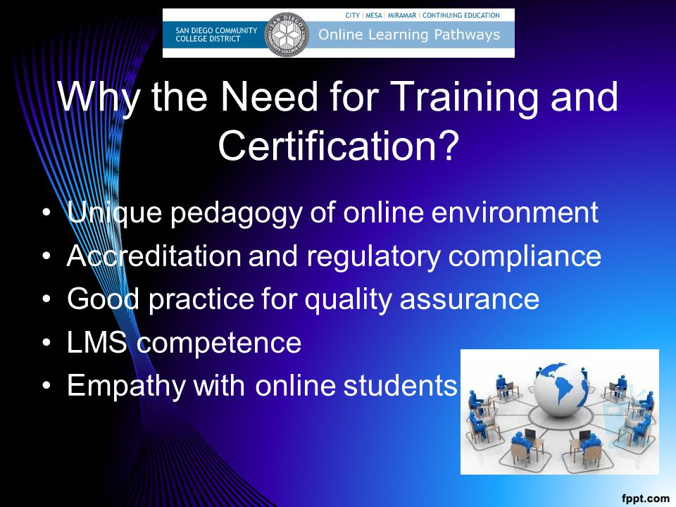 Why the Need for Training and Certification? Unique pedagogy of online environment Accreditation and regulatory compliance Good practice for quality a