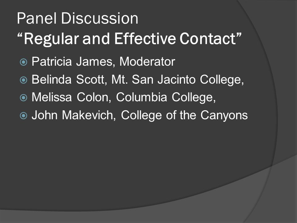 Panel Discussion Regular and Effective Contact Patricia James, Moderator Belinda Scott, Mt. San Jacinto College, Melissa Colon, Columbia College, John