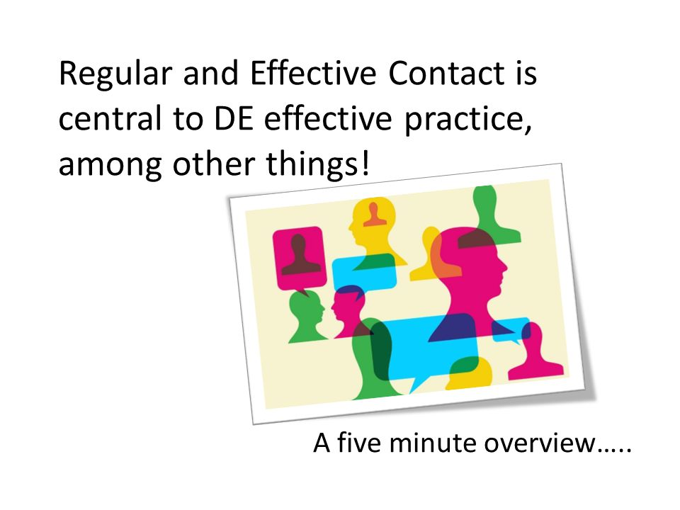 Regular and Effective Contact is central to DE effective practice, among other things! A five minute overview…..