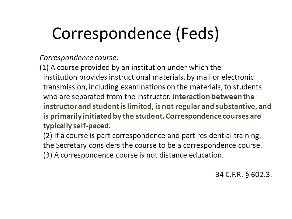 Correspondence (Feds) Correspondence course: (1) A course provided by an institution under which the institution provides instructional materials, by