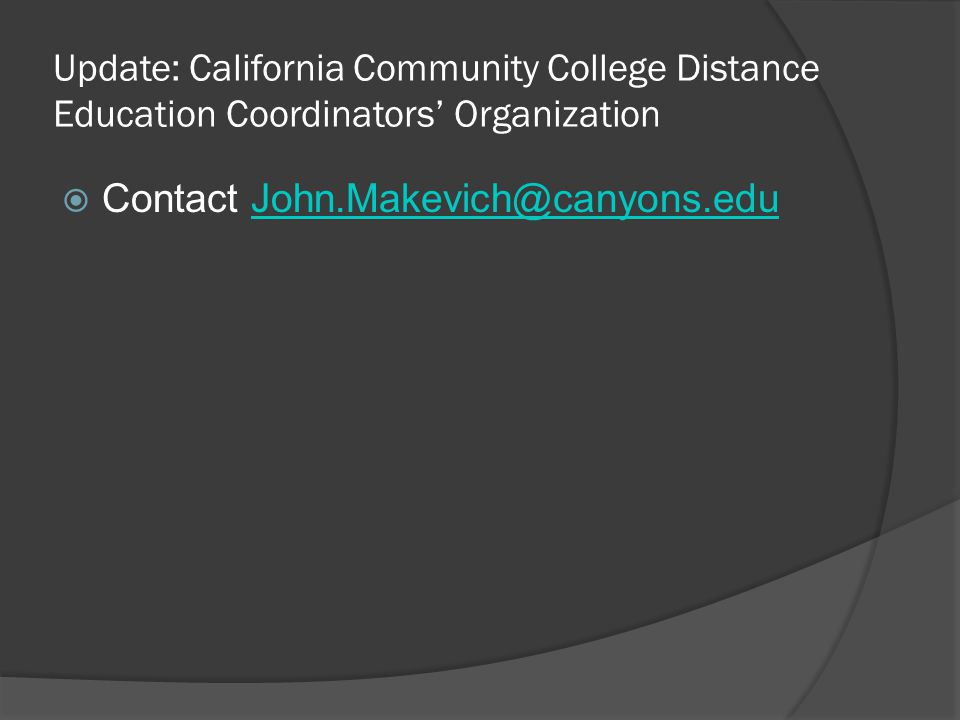 Update: California Community College Distance Education Coordinators Organization Contact John.Makevich@canyons.eduJohn.Makevich@canyons.edu