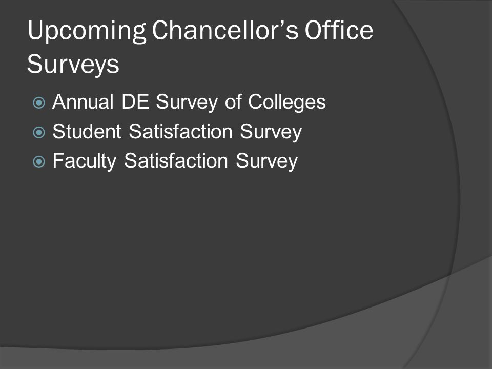 Upcoming Chancellors Office Surveys Annual DE Survey of Colleges Student Satisfaction Survey Faculty Satisfaction Survey